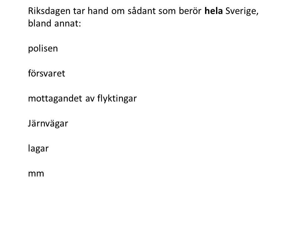 Riksdagen tar hand om sådant som berör hela Sverige, bland annat: polisen försvaret mottagandet av flyktingar Järnvägar lagar mm