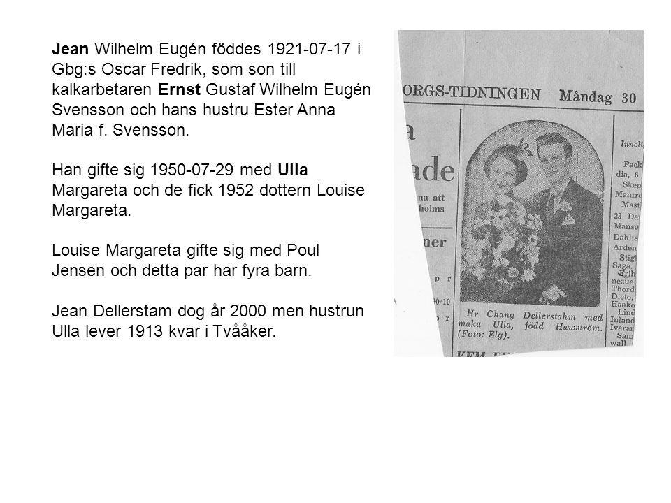 Jean Wilhelm Eugén föddes 1921-07-17 i Gbg:s Oscar Fredrik, som son till kalkarbetaren Ernst Gustaf Wilhelm Eugén Svensson och hans hustru Ester Anna Maria f. Svensson.