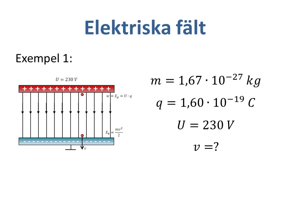Elektriska fält Exempel 1: 𝑚=1,67∙ 10 −27 𝑘𝑔 𝑞=1,60∙ 10 −19 𝐶 𝑈=230 𝑉
