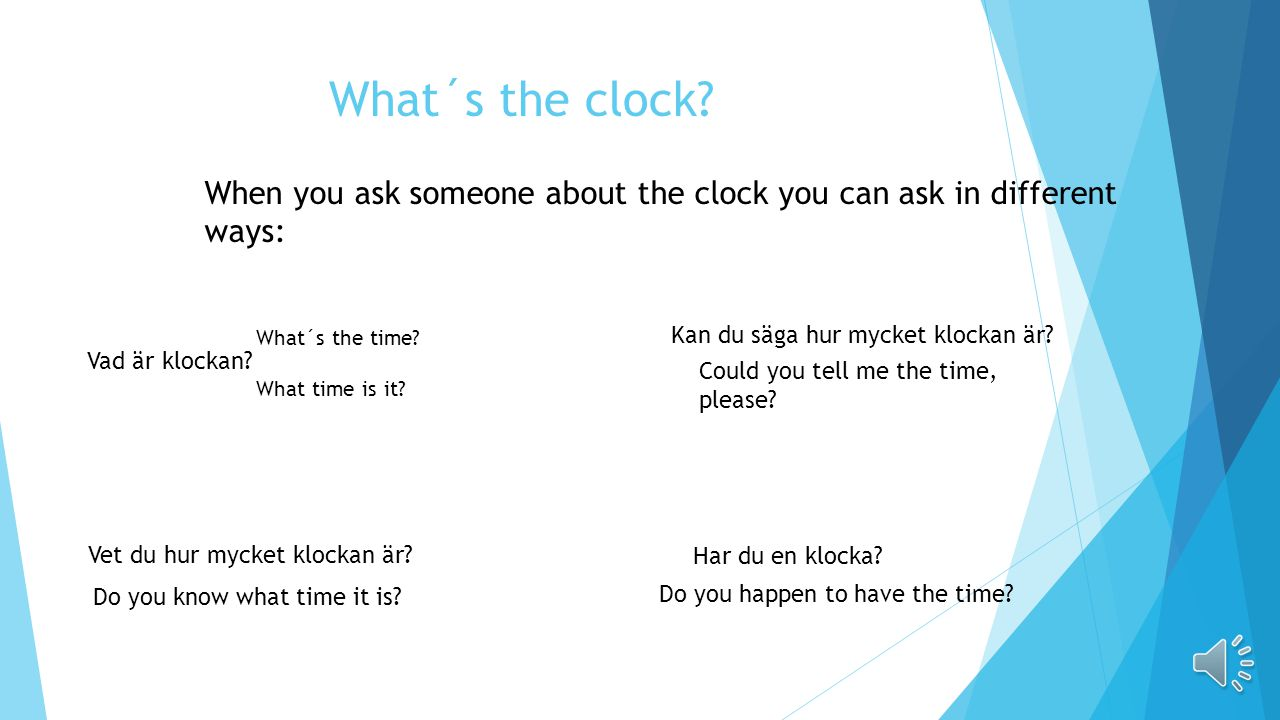 What´s the clock When you ask someone about the clock you can ask in different ways: What´s the time