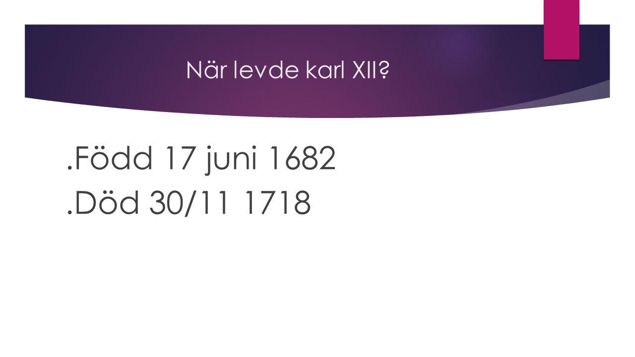 När levde karl XII .Född 17 juni 1682 .Död 30/11 1718