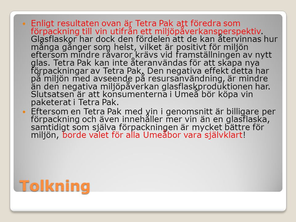 Enligt resultaten ovan är Tetra Pak att föredra som förpackning till vin utifrån ett miljöpåverkansperspektiv. Glasflaskor har dock den fördelen att de kan återvinnas hur många gånger som helst, vilket är positivt för miljön eftersom mindre råvaror krävs vid framställningen av nytt glas. Tetra Pak kan inte återanvändas för att skapa nya förpackningar av Tetra Pak. Den negativa effekt detta har på miljön med avseende på resursanvändning, är mindre än den negativa miljöpåverkan glasflaskproduktionen har. Slutsatsen är att konsumenterna i Umeå bör köpa vin paketerat i Tetra Pak.