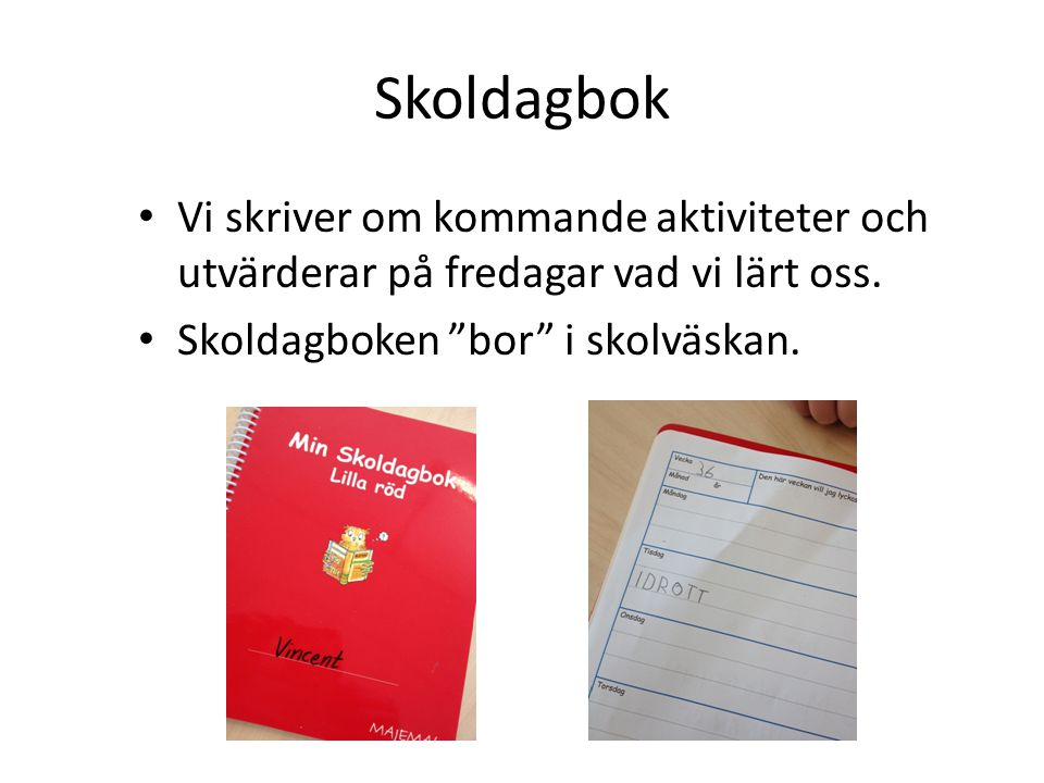 Skoldagbok Vi skriver om kommande aktiviteter och utvärderar på fredagar vad vi lärt oss. Skoldagboken bor i skolväskan.