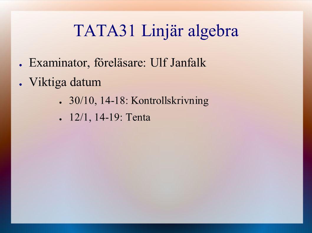 TATA31 Linjär algebra Examinator, föreläsare: Ulf Janfalk