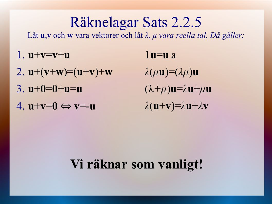 Räknelagar Sats 2.2.5 Låt u,v och w vara vektorer och låt λ, μ vara reella tal. Då gäller: