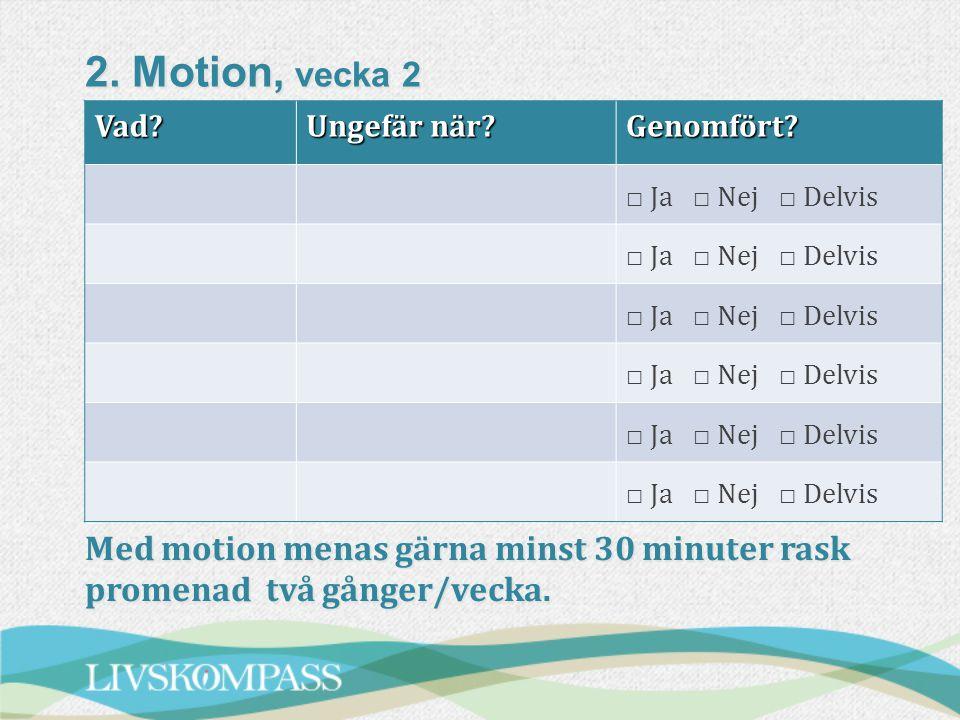 2. Motion, vecka 2 Vad Ungefär när Genomfört □ Ja □ Nej □ Delvis.