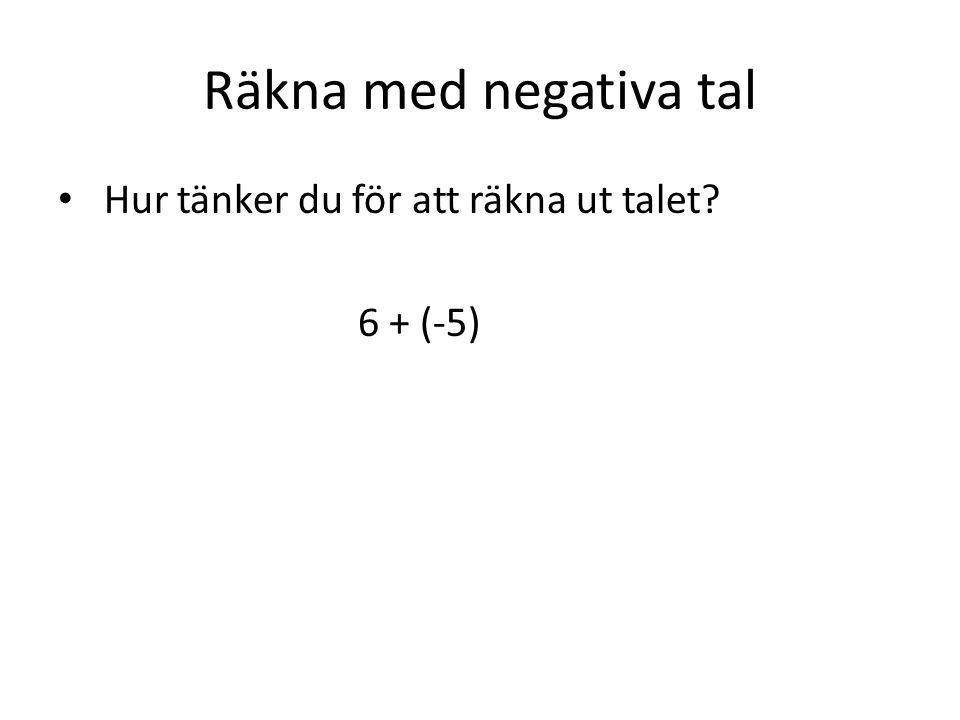 Räkna med negativa tal Hur tänker du för att räkna ut talet 6 + (-5)