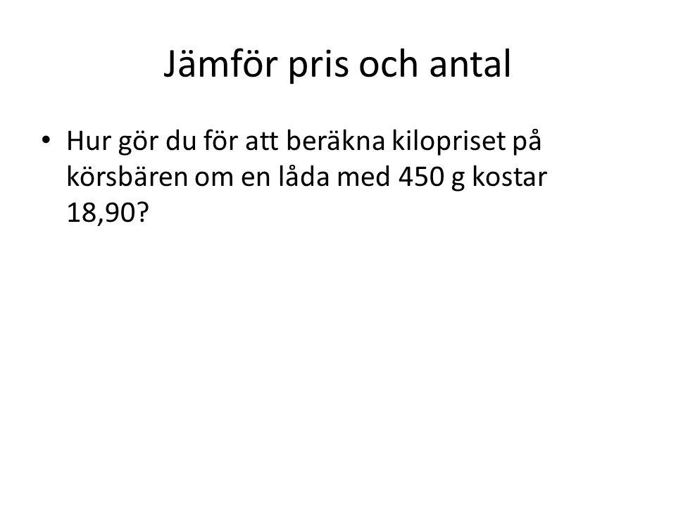 Jämför pris och antal Hur gör du för att beräkna kilopriset på körsbären om en låda med 450 g kostar 18,90