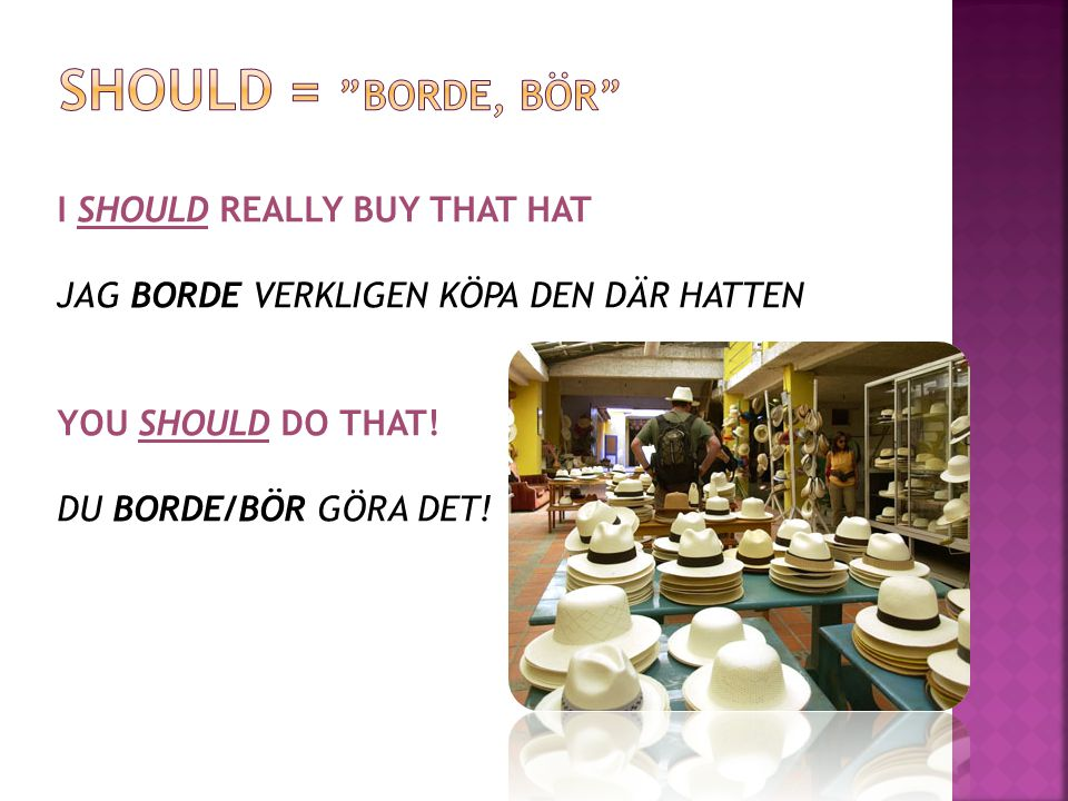SHOULD = BORDE, BÖR I SHOULD REALLY BUY THAT HAT