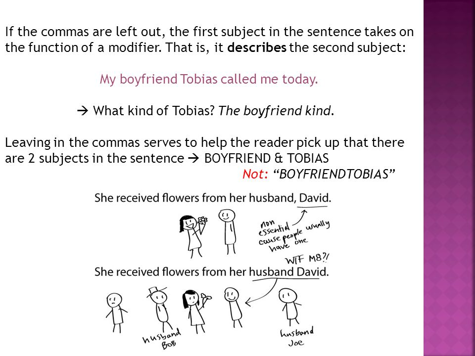 If the commas are left out, the first subject in the sentence takes on the function of a modifier. That is, it describes the second subject: My boyfriend Tobias called me today.