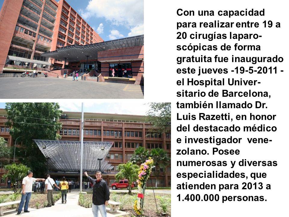Con una capacidad para realizar entre 19 a 20 cirugías laparo-scópicas de forma gratuita fue inaugurado este jueves -19-5-2011 - el Hospital Univer-sitario de Barcelona, también llamado Dr. Luis Razetti, en honor del destacado médico
