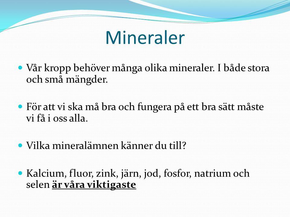 Mineraler Vår kropp behöver många olika mineraler. I både stora och små mängder.