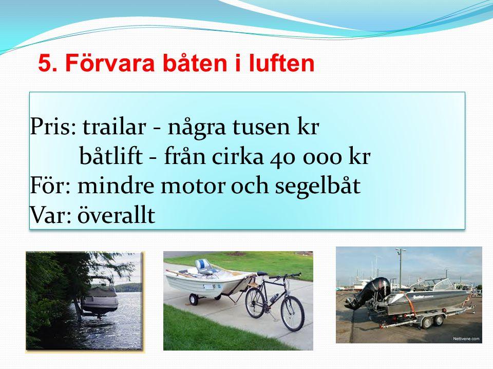 5. Förvara båten i luften Pris: trailar - några tusen kr båtlift - från cirka 40 000 kr För: mindre motor och segelbåt Var: överallt.