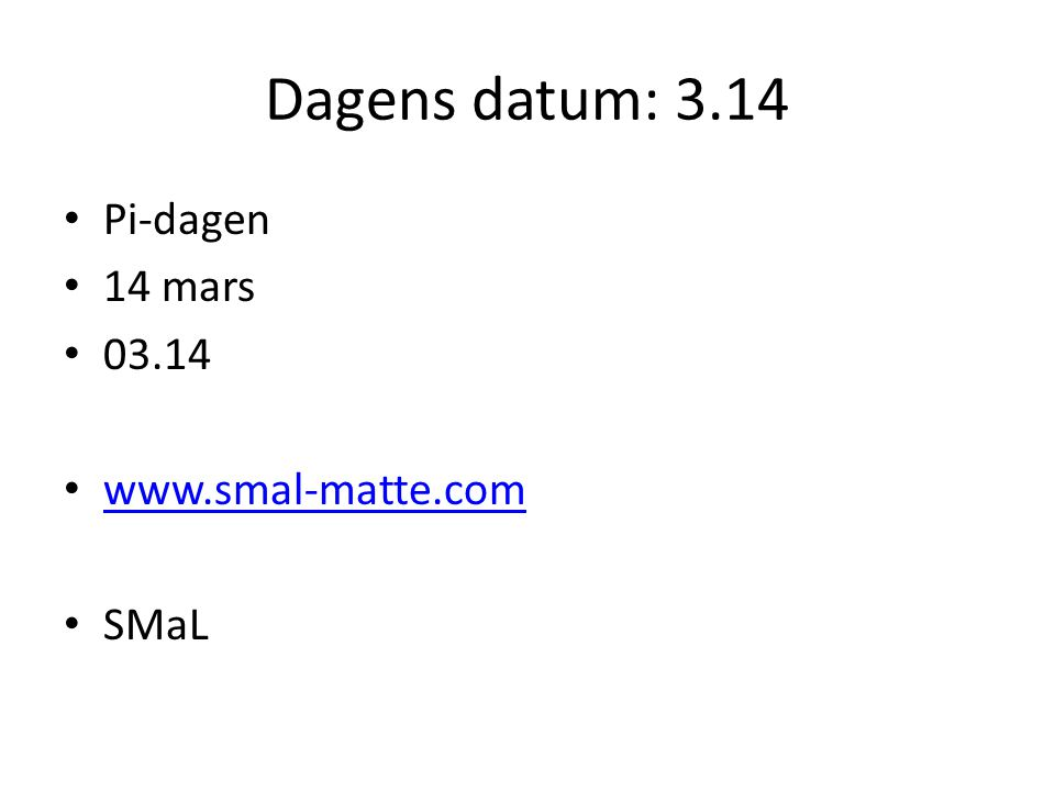Dagens datum: 3.14 Pi-dagen 14 mars 03.14 www.smal-matte.com SMaL
