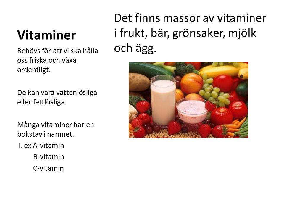 Vitaminer Det finns massor av vitaminer i frukt, bär, grönsaker, mjölk och ägg. Behövs för att vi ska hålla oss friska och växa ordentligt.