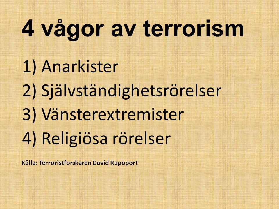 4 vågor av terrorism 4. 1) Anarkister 2) Självständighetsrörelser 3) Vänsterextremister 4) Religiösa rörelser