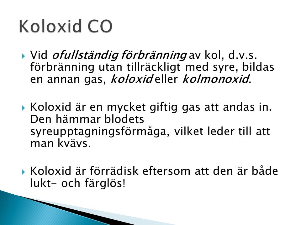 Koloxid CO Vid ofullständig förbränning av kol, d.v.s. förbränning utan tillräckligt med syre, bildas en annan gas, koloxid eller kolmonoxid.