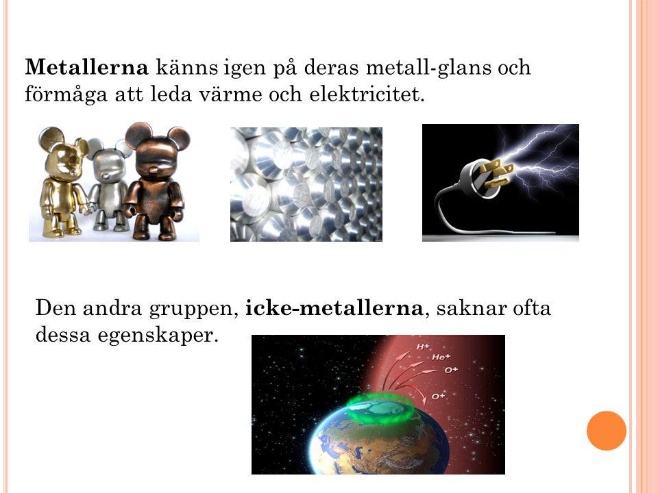 Metallerna känns igen på deras metall-glans och förmåga att leda värme och elektricitet.