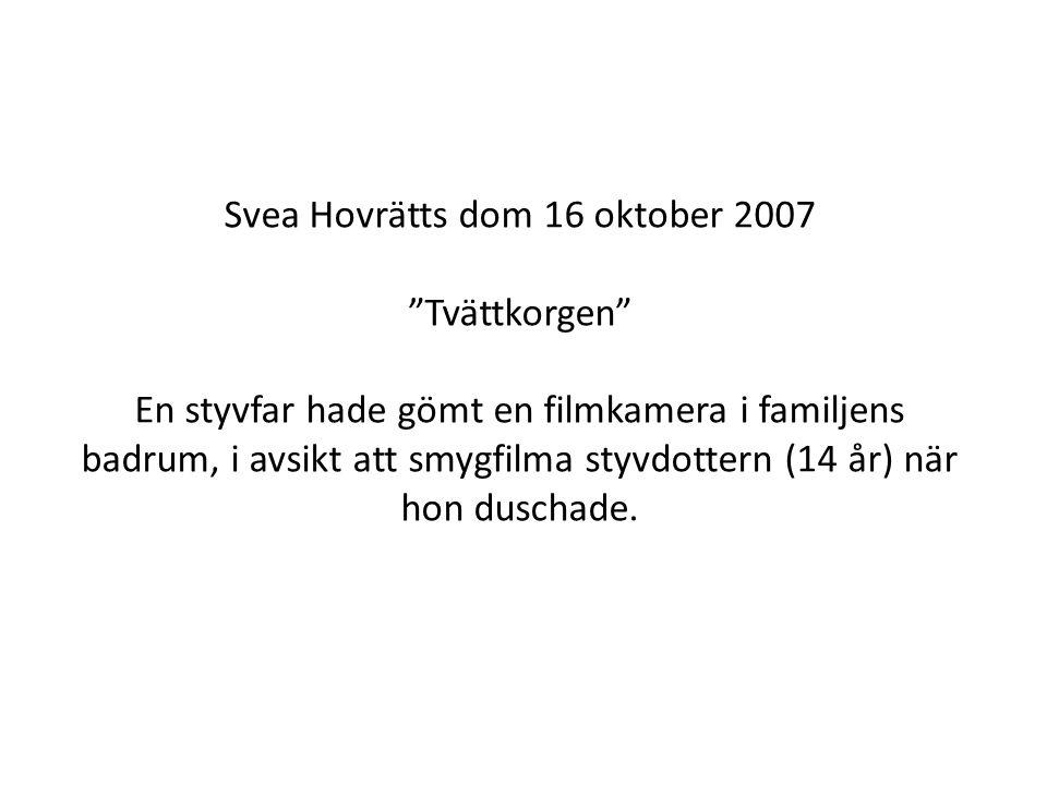 Svea Hovrätts dom 16 oktober 2007 Tvättkorgen En styvfar hade gömt en filmkamera i familjens badrum, i avsikt att smygfilma styvdottern (14 år) när hon duschade.