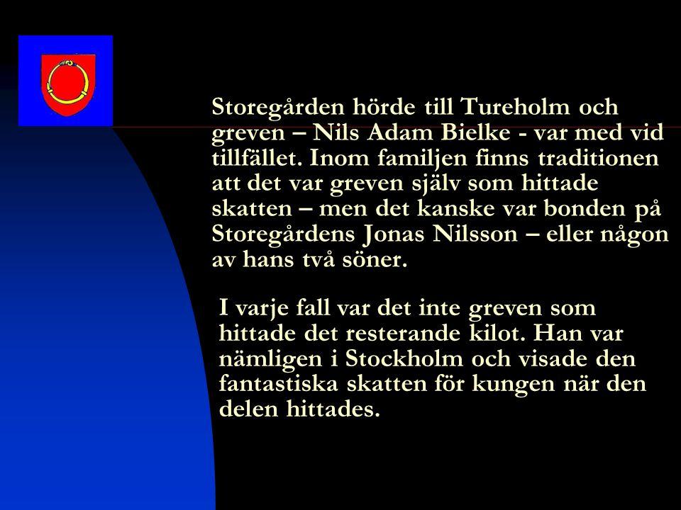 Storegården hörde till Tureholm och greven – Nils Adam Bielke - var med vid tillfället. Inom familjen finns traditionen att det var greven själv som hittade skatten – men det kanske var bonden på Storegårdens Jonas Nilsson – eller någon av hans två söner.