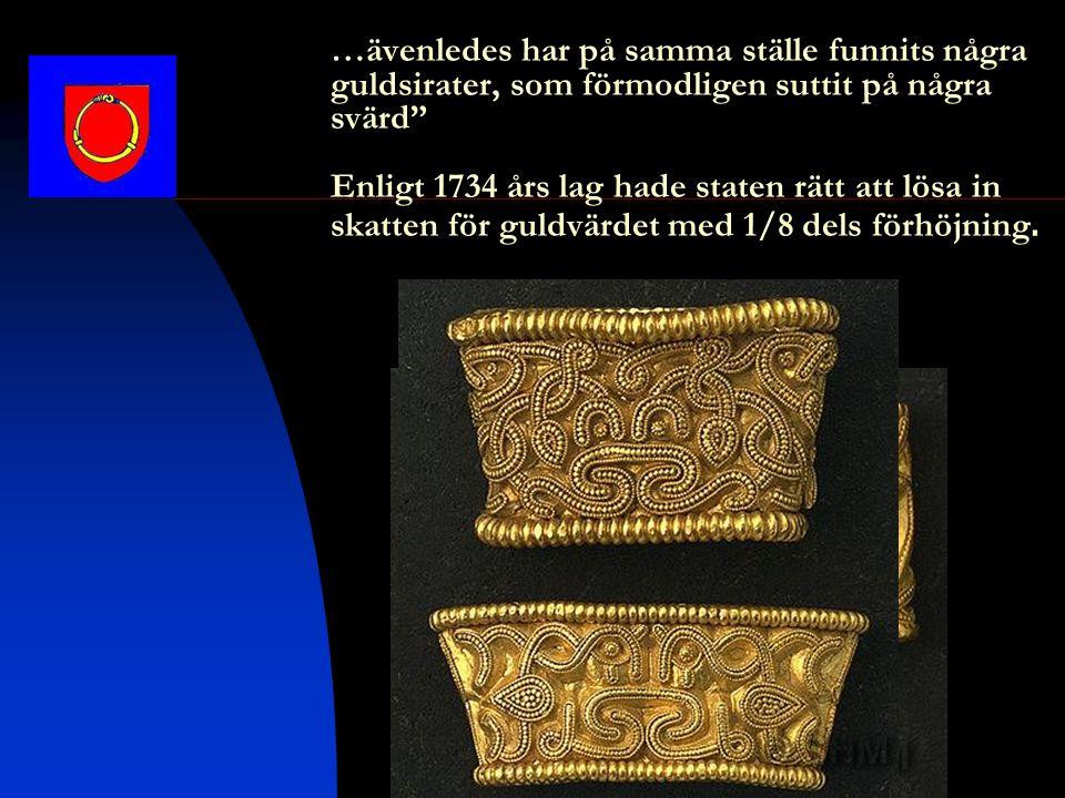 …ävenledes har på samma ställe funnits några guldsirater, som förmodligen suttit på några svärd Enligt 1734 års lag hade staten rätt att lösa in skatten för guldvärdet med 1/8 dels förhöjning.