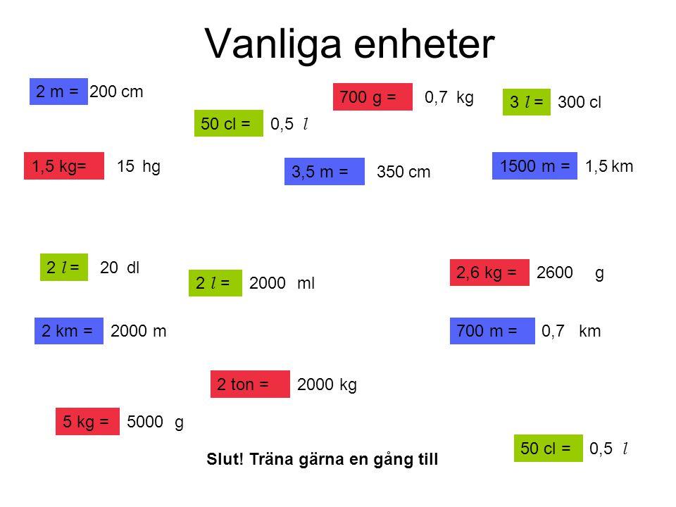 Vanliga enheter 2 m = 200 cm 700 g = 0,7 kg 3 l = 300 cl 50 cl = 0,5 l