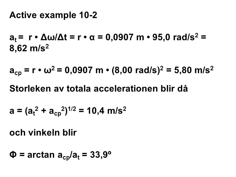 Active example 10-2 at = r • Δω/Δt = r • α = 0,0907 m • 95,0 rad/s2 = 8,62 m/s2 acp = r • ω2 = 0,0907 m • (8,00 rad/s)2 = 5,80 m/s2 Storleken av totala accelerationen blir då a = (at2 + acp2)1/2 = 10,4 m/s2 och vinkeln blir Φ = arctan acp/at = 33,9º