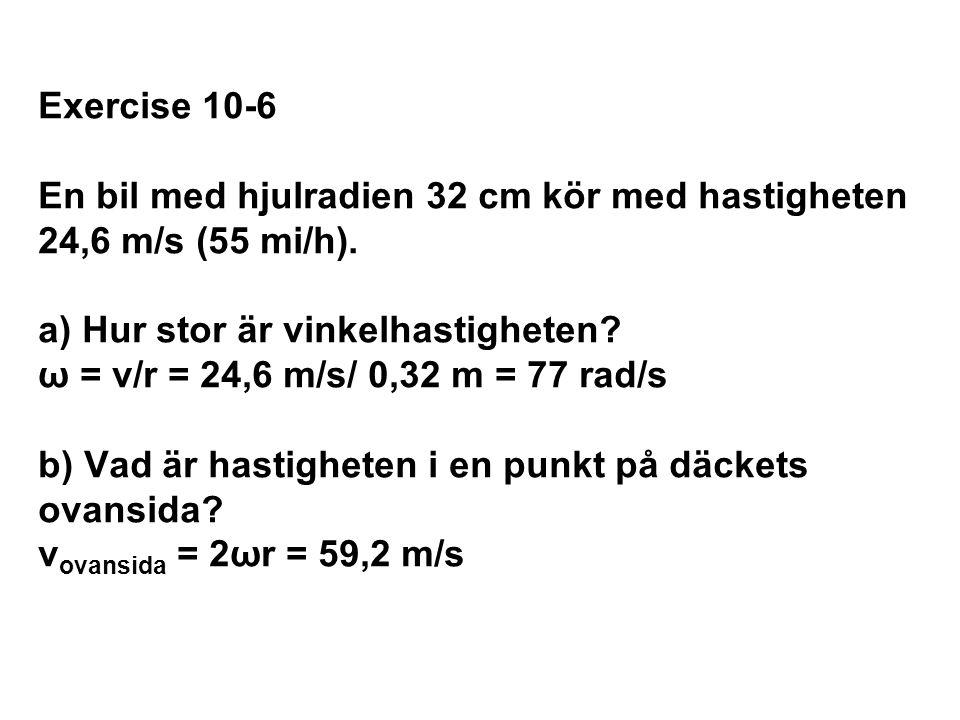 Exercise 10-6 En bil med hjulradien 32 cm kör med hastigheten 24,6 m/s (55 mi/h). a) Hur stor är vinkelhastigheten ω = v/r = 24,6 m/s/ 0,32 m = 77 rad/s b) Vad är hastigheten i en punkt på däckets ovansida vovansida = 2ωr = 59,2 m/s