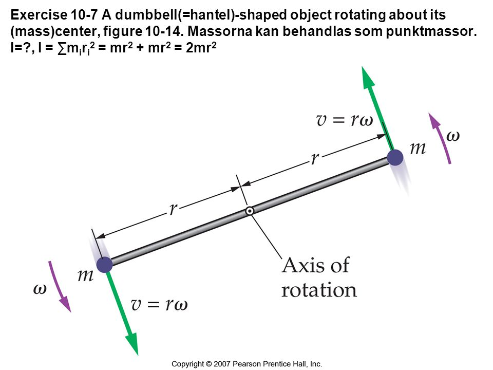 Exercise 10-7 A dumbbell(=hantel)-shaped object rotating about its (mass)center, figure 10-14.