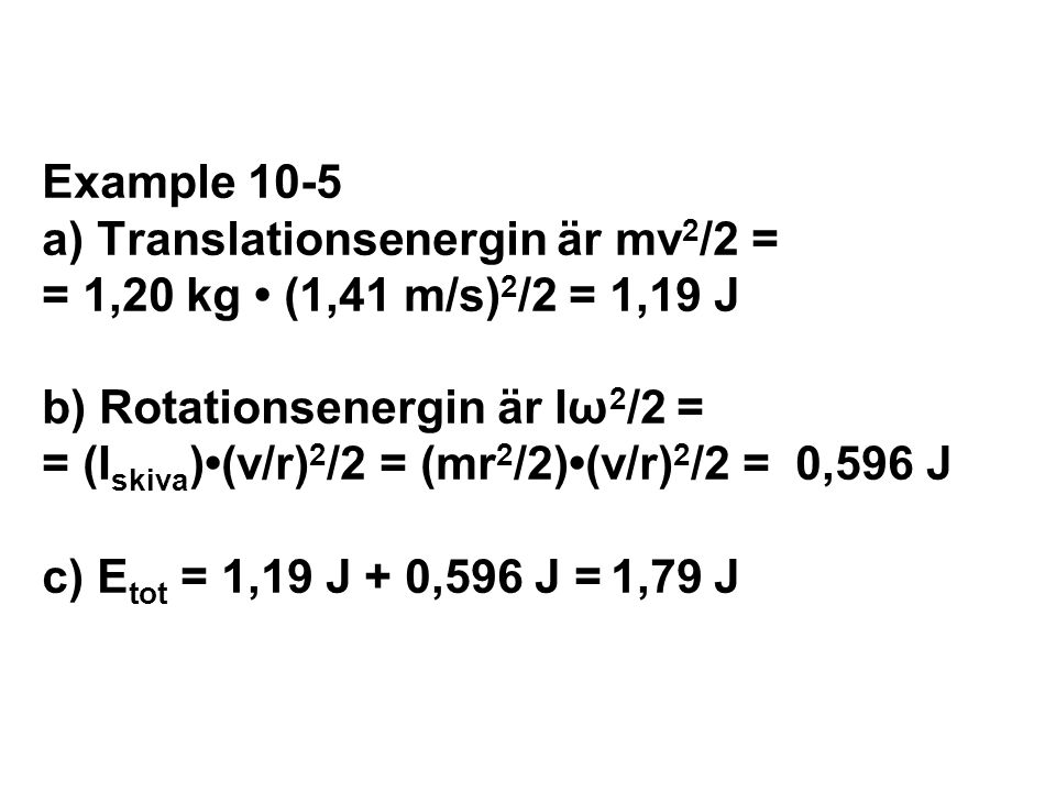 Example 10-5 a) Translationsenergin är mv2/2 = = 1,20 kg • (1,41 m/s)2/2 = 1,19 J b) Rotationsenergin är Iω2/2 = = (Iskiva)•(v/r)2/2 = (mr2/2)•(v/r)2/2 = 0,596 J c) Etot = 1,19 J + 0,596 J = 1,79 J
