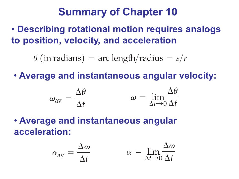 Summary of Chapter 10 Describing rotational motion requires analogs to position, velocity, and acceleration.