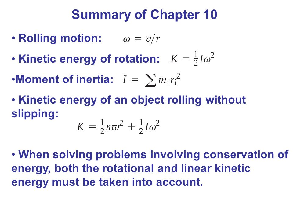 Summary of Chapter 10 Rolling motion: Kinetic energy of rotation:
