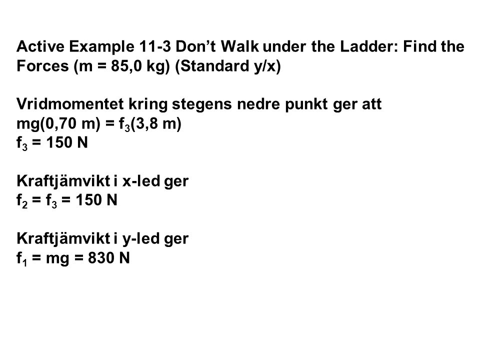 Active Example 11-3 Don't Walk under the Ladder: Find the Forces (m = 85,0 kg) (Standard y/x) Vridmomentet kring stegens nedre punkt ger att mg(0,70 m) = f3(3,8 m) f3 = 150 N Kraftjämvikt i x-led ger f2 = f3 = 150 N Kraftjämvikt i y-led ger f1 = mg = 830 N