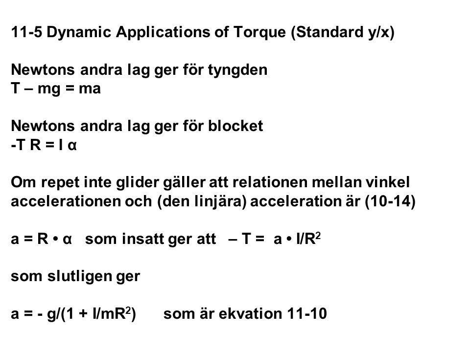 11-5 Dynamic Applications of Torque (Standard y/x) Newtons andra lag ger för tyngden T – mg = ma Newtons andra lag ger för blocket -T R = I α Om repet inte glider gäller att relationen mellan vinkel accelerationen och (den linjära) acceleration är (10-14) a = R • α som insatt ger att – T = a • I/R2 som slutligen ger a = - g/(1 + I/mR2) som är ekvation 11-10