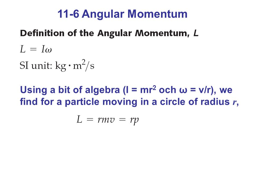 11-6 Angular Momentum Using a bit of algebra (I = mr2 och ω = v/r), we find for a particle moving in a circle of radius r,