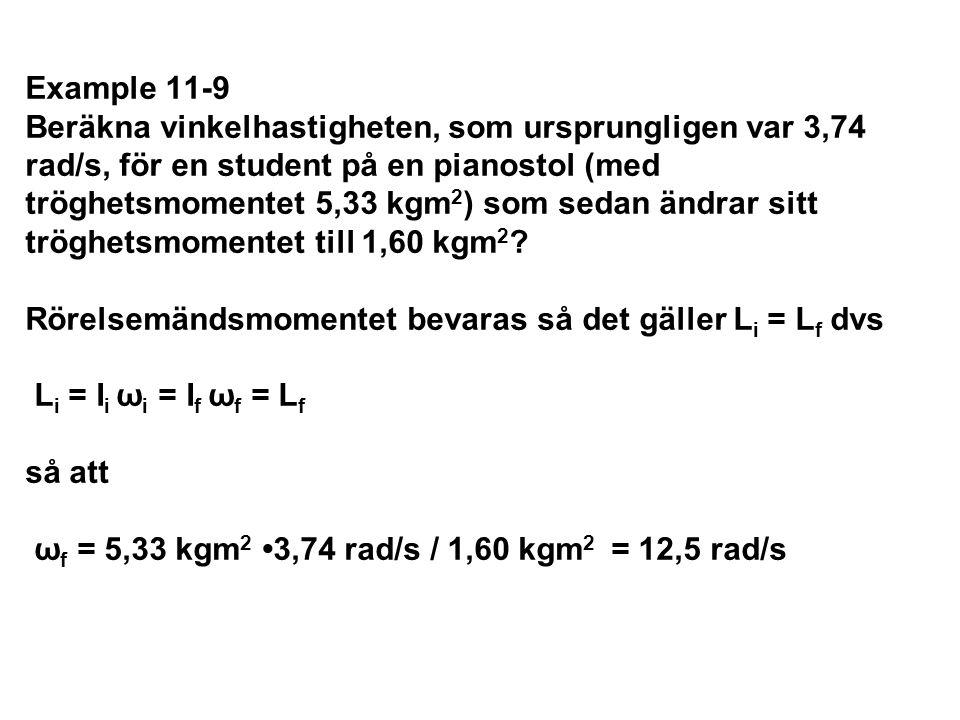Example 11-9 Beräkna vinkelhastigheten, som ursprungligen var 3,74 rad/s, för en student på en pianostol (med tröghetsmomentet 5,33 kgm2) som sedan ändrar sitt tröghetsmomentet till 1,60 kgm2 Rörelsemändsmomentet bevaras så det gäller Li = Lf dvs Li = Ii ωi = If ωf = Lf så att ωf = 5,33 kgm2 •3,74 rad/s / 1,60 kgm2 = 12,5 rad/s