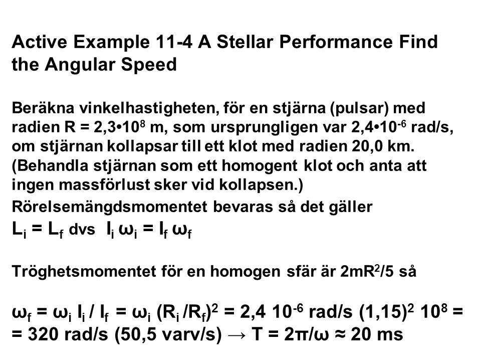 Active Example 11-4 A Stellar Performance Find the Angular Speed Beräkna vinkelhastigheten, för en stjärna (pulsar) med radien R = 2,3•108 m, som ursprungligen var 2,4•10-6 rad/s, om stjärnan kollapsar till ett klot med radien 20,0 km. (Behandla stjärnan som ett homogent klot och anta att ingen massförlust sker vid kollapsen.) Rörelsemängdsmomentet bevaras så det gäller Li = Lf dvs Ii ωi = If ωf Tröghetsmomentet för en homogen sfär är 2mR2/5 så ωf = ωi Ii / If = ωi (Ri /Rf)2 = 2,4 10-6 rad/s (1,15)2 108 = = 320 rad/s (50,5 varv/s) → T = 2π/ω ≈ 20 ms