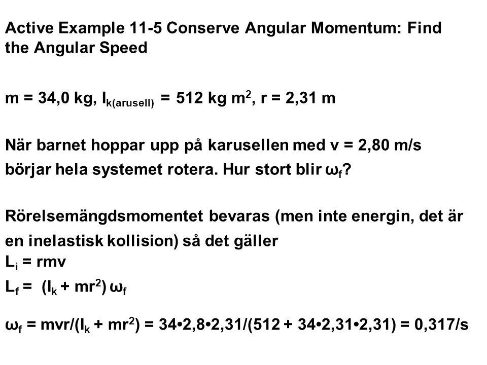 Active Example 11-5 Conserve Angular Momentum: Find the Angular Speed m = 34,0 kg, Ik(arusell) = 512 kg m2, r = 2,31 m När barnet hoppar upp på karusellen med v = 2,80 m/s börjar hela systemet rotera. Hur stort blir ωf Rörelsemängdsmomentet bevaras (men inte energin, det är en inelastisk kollision) så det gäller Li = rmv Lf = (Ik + mr2) ωf ωf = mvr/(Ik + mr2) = 34•2,8•2,31/(512 + 34•2,31•2,31) = 0,317/s