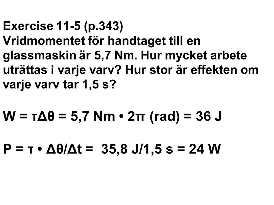 Exercise 11-5 (p.343) Vridmomentet för handtaget till en glassmaskin är 5,7 Nm. Hur mycket arbete uträttas i varje varv Hur stor är effekten om varje varv tar 1,5 s W = τΔθ = 5,7 Nm • 2π (rad) = 36 J P = τ • Δθ/Δt = 35,8 J/1,5 s = 24 W