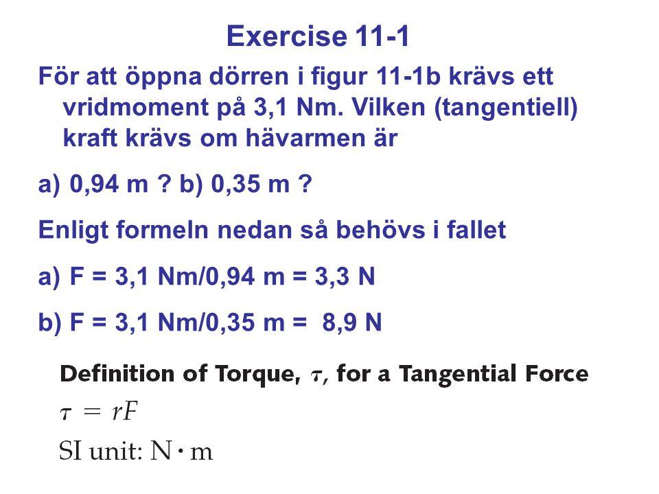 Exercise 11-1 För att öppna dörren i figur 11-1b krävs ett vridmoment på 3,1 Nm. Vilken (tangentiell) kraft krävs om hävarmen är.