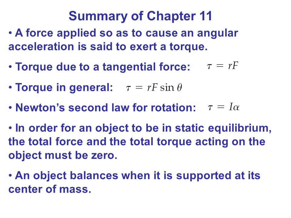 Summary of Chapter 11 A force applied so as to cause an angular acceleration is said to exert a torque.