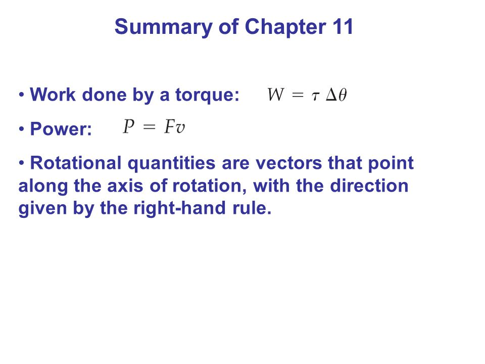 Summary of Chapter 11 Work done by a torque: Power: