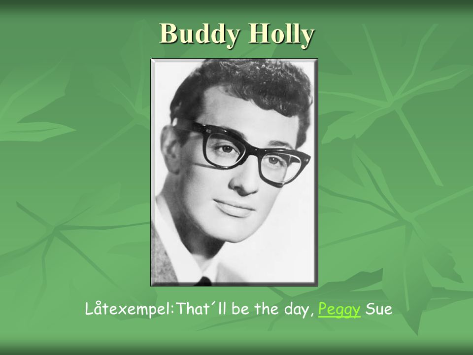 Buddy Holly Låtexempel:That´ll be the day, Peggy Sue