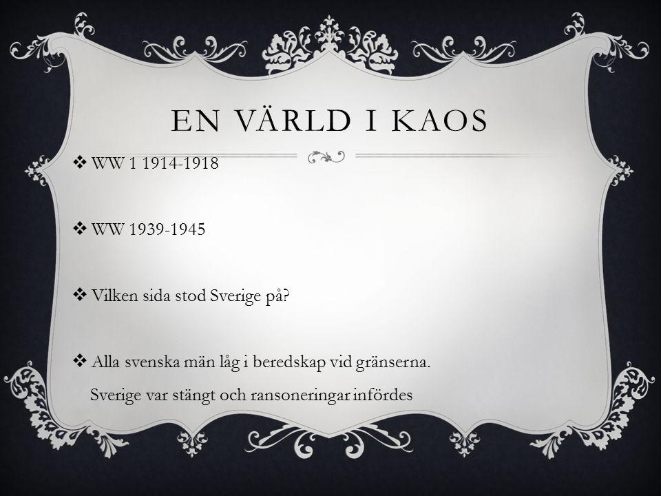 En värld i kaos WW 1 1914-1918. WW 1939-1945. Vilken sida stod Sverige på Alla svenska män låg i beredskap vid gränserna.
