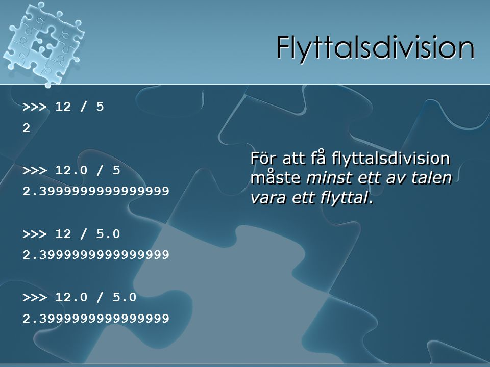 Flyttalsdivision >>> 12 / 5. 2. >>> 12.0 / 5. 2.3999999999999999. >>> 12 / 5.0. >>> 12.0 / 5.0.