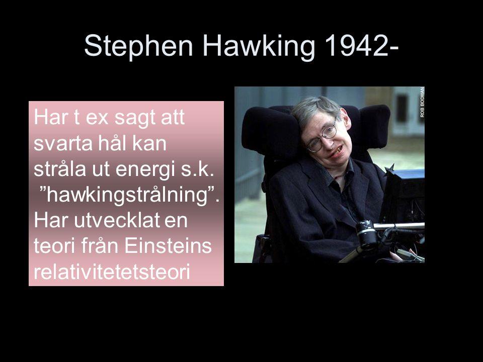 Stephen Hawking 1942- Har t ex sagt att svarta hål kan