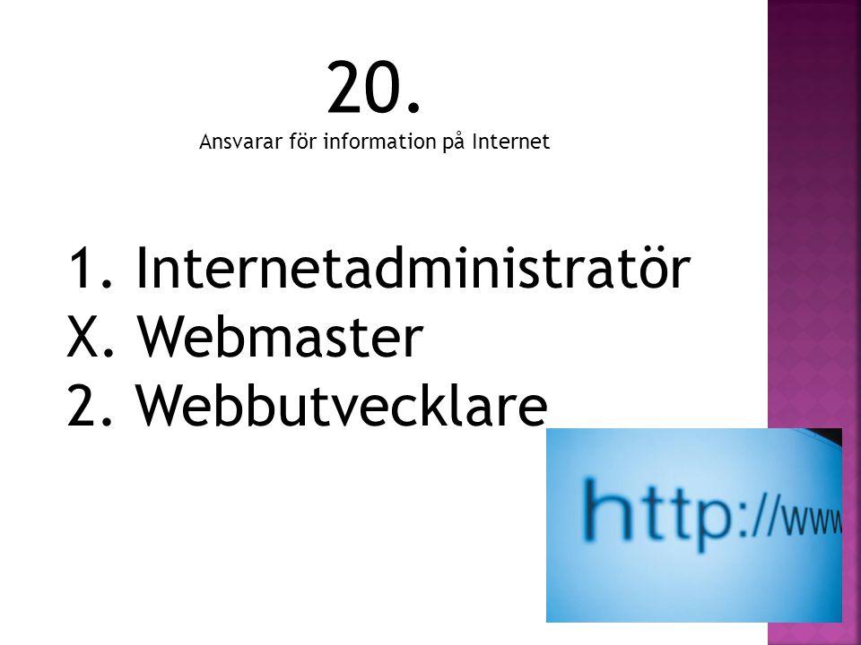 20. 1. Internetadministratör X. Webmaster 2. Webbutvecklare