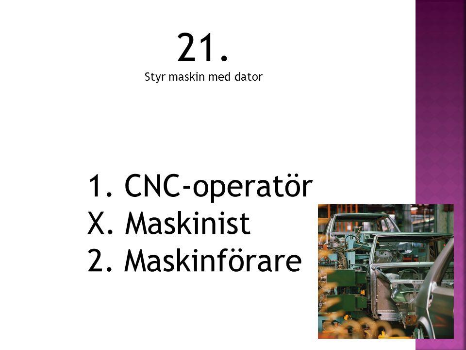 21. Styr maskin med dator 1. CNC-operatör X. Maskinist 2. Maskinförare