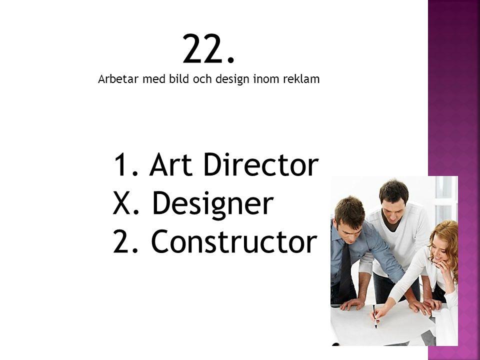 22. 1. Art Director X. Designer 2. Constructor