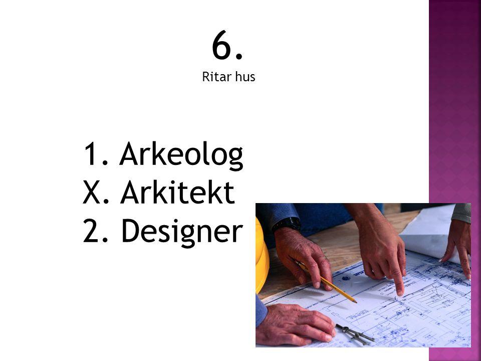 6. Ritar hus 1. Arkeolog X. Arkitekt 2. Designer